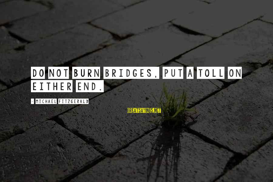 I Burn Bridges Sayings By Michael Fitzgerald: Do not burn bridges, put a toll on either end.
