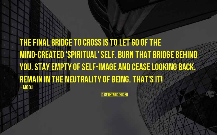 I Burn Bridges Sayings By Mooji: The final bridge to cross is to let go of the mind-created 'spiritual' self. Burn