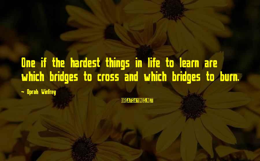 I Burn Bridges Sayings By Oprah Winfrey: One if the hardest things in life to learn are which bridges to cross and