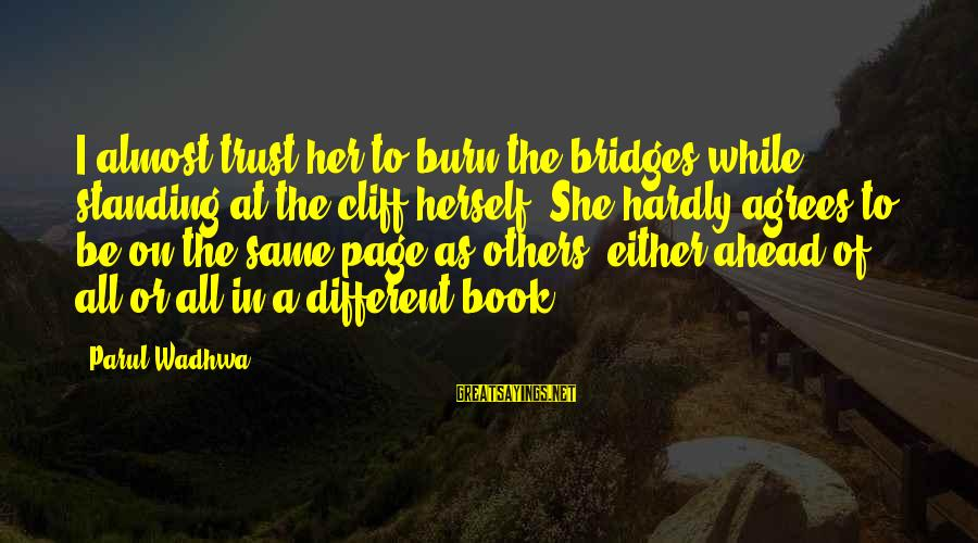 I Burn Bridges Sayings By Parul Wadhwa: I almost trust her to burn the bridges while standing at the cliff herself. She