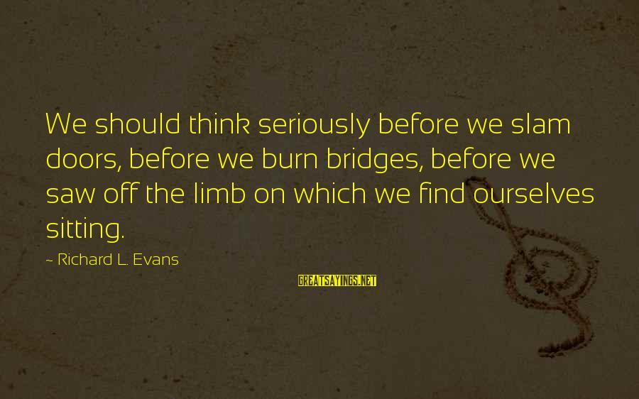 I Burn Bridges Sayings By Richard L. Evans: We should think seriously before we slam doors, before we burn bridges, before we saw