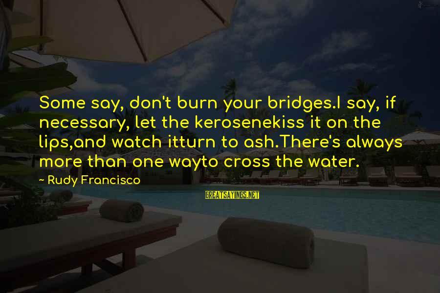 I Burn Bridges Sayings By Rudy Francisco: Some say, don't burn your bridges.I say, if necessary, let the kerosenekiss it on the