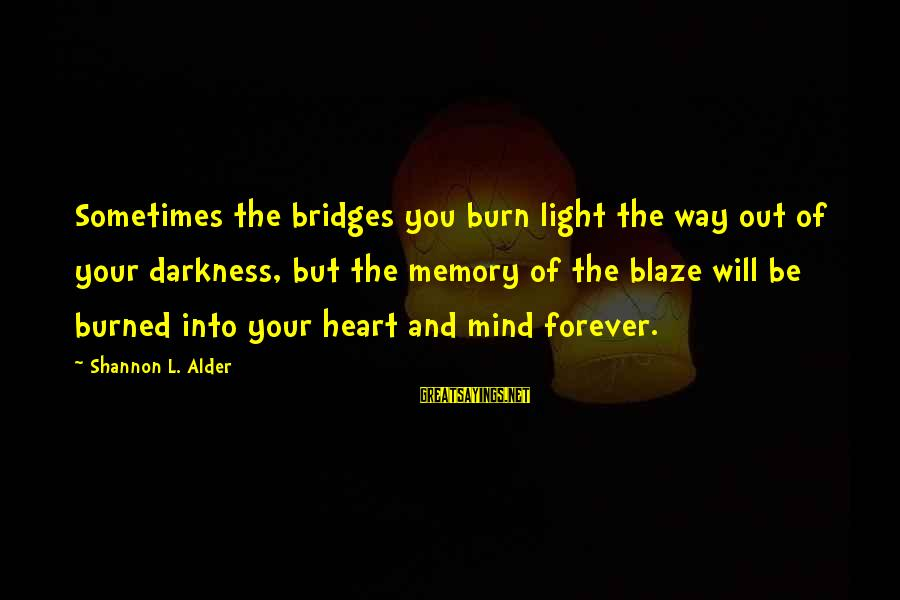 I Burn Bridges Sayings By Shannon L. Alder: Sometimes the bridges you burn light the way out of your darkness, but the memory