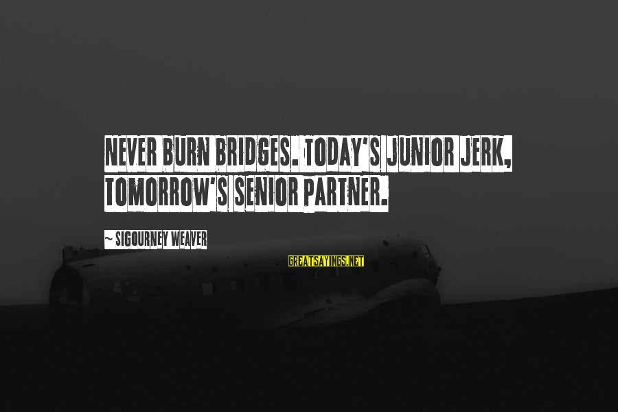 I Burn Bridges Sayings By Sigourney Weaver: Never burn bridges. Today's junior jerk, tomorrow's senior partner.
