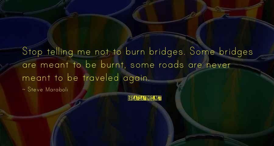 I Burn Bridges Sayings By Steve Maraboli: Stop telling me not to burn bridges. Some bridges are meant to be burnt, some