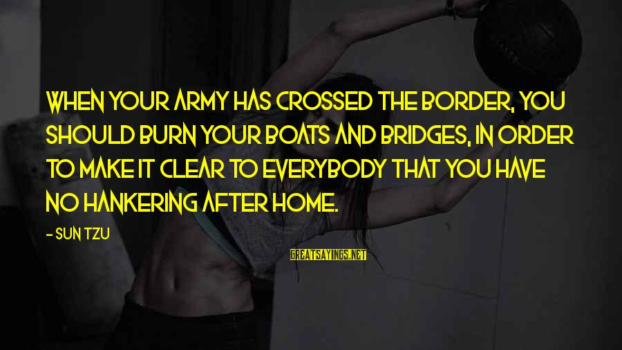 I Burn Bridges Sayings By Sun Tzu: When your army has crossed the border, you should burn your boats and bridges, in