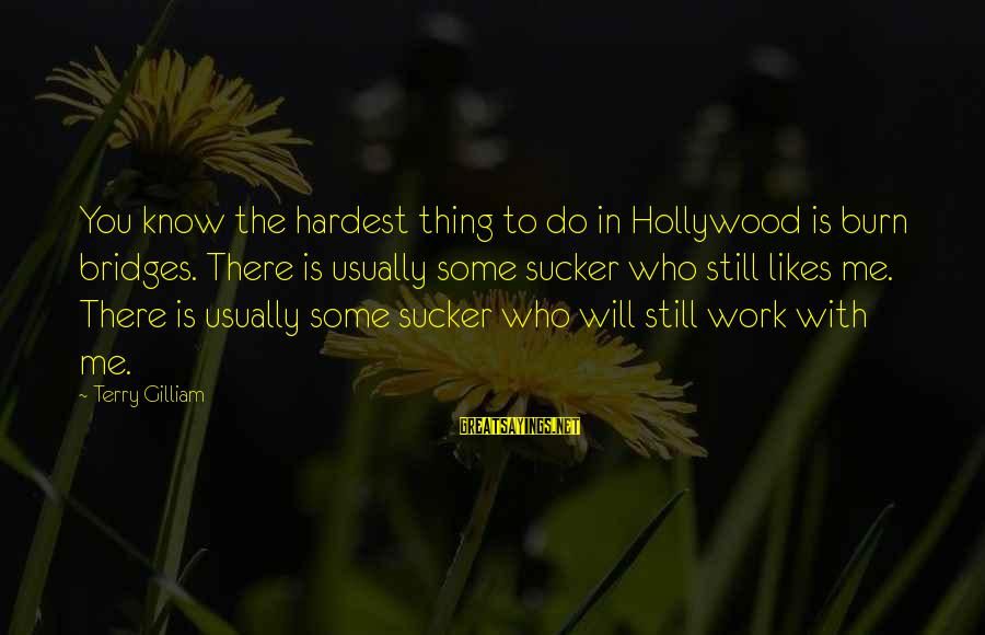 I Burn Bridges Sayings By Terry Gilliam: You know the hardest thing to do in Hollywood is burn bridges. There is usually