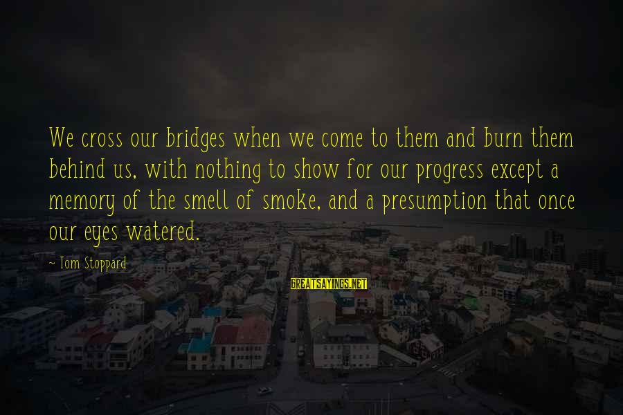 I Burn Bridges Sayings By Tom Stoppard: We cross our bridges when we come to them and burn them behind us, with