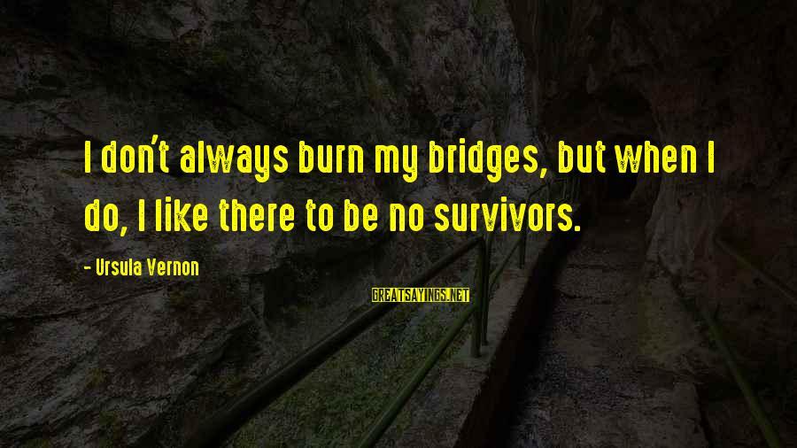 I Burn Bridges Sayings By Ursula Vernon: I don't always burn my bridges, but when I do, I like there to be