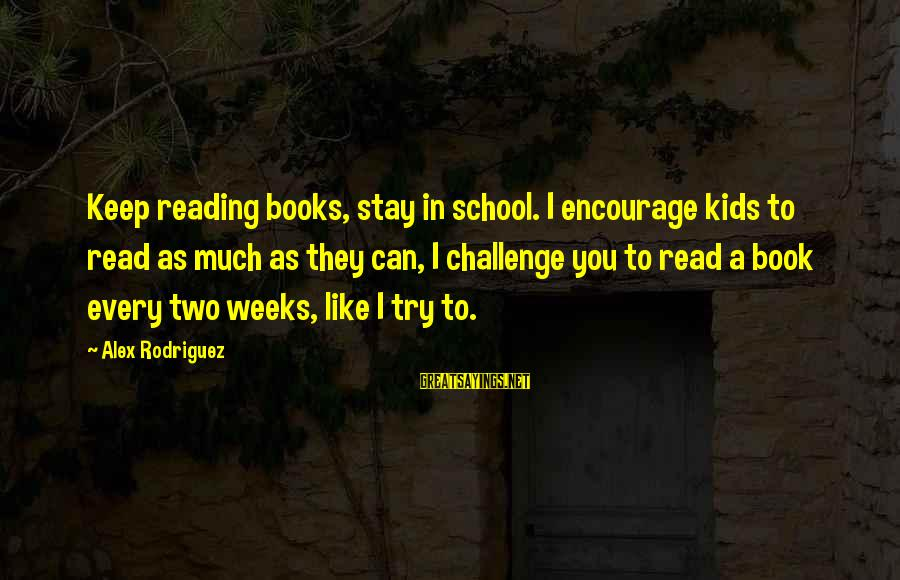 I Can Read You Like A Book Sayings By Alex Rodriguez: Keep reading books, stay in school. I encourage kids to read as much as they