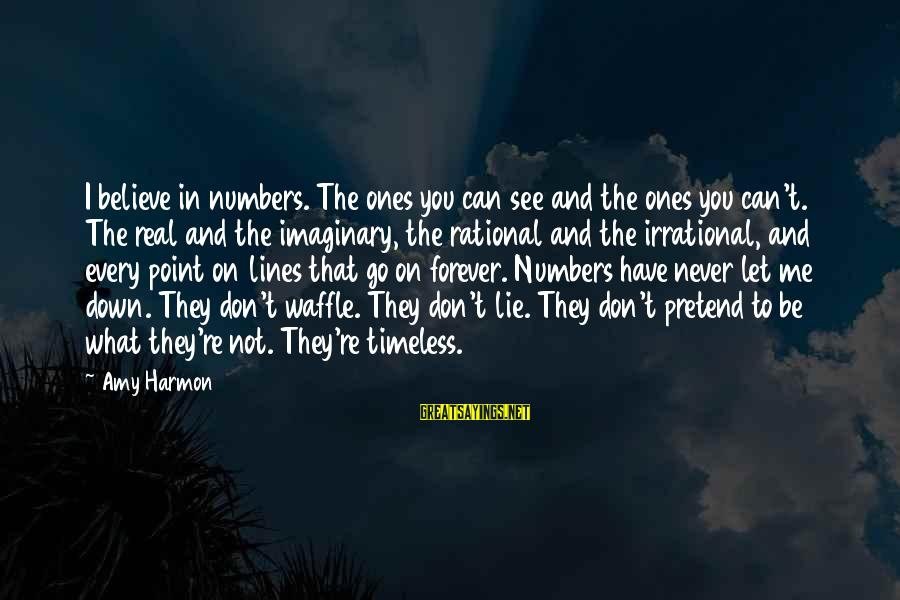 I Can't Believe You Let Me Down Sayings By Amy Harmon: I believe in numbers. The ones you can see and the ones you can't. The