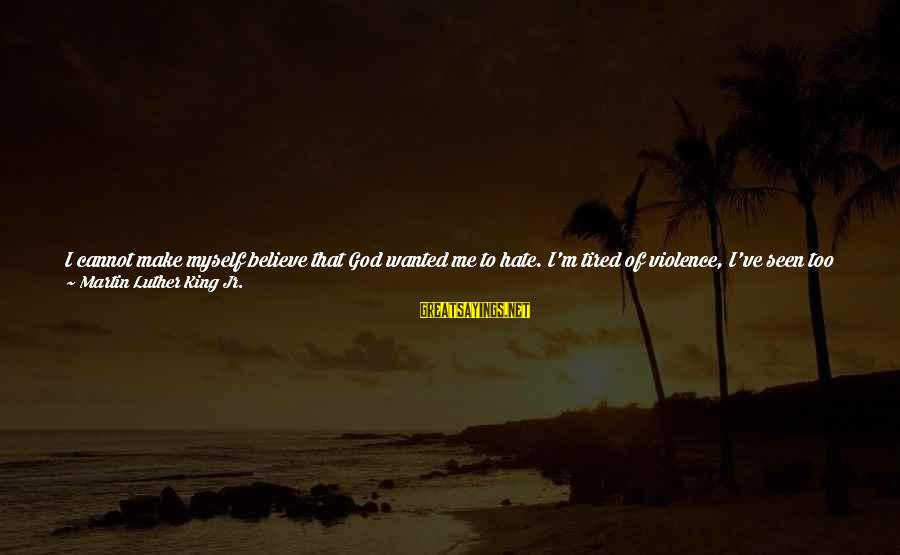 I Can't Believe You Let Me Down Sayings By Martin Luther King Jr.: I cannot make myself believe that God wanted me to hate. I'm tired of violence,