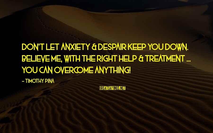 I Can't Believe You Let Me Down Sayings By Timothy Pina: Don't let anxiety & despair keep you down. Believe me, with the right help &