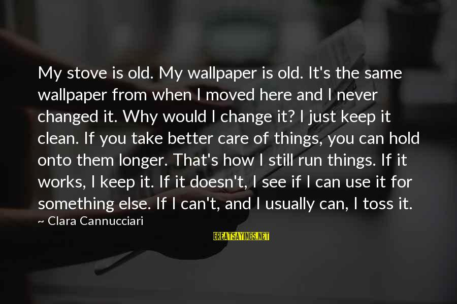 I Can't Change You Sayings By Clara Cannucciari: My stove is old. My wallpaper is old. It's the same wallpaper from when I