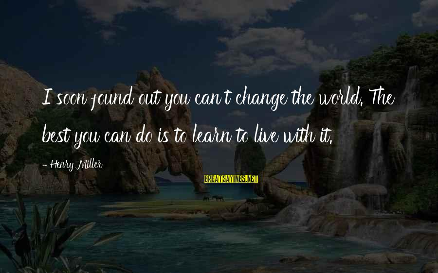I Can't Change You Sayings By Henry Miller: I soon found out you can't change the world. The best you can do is