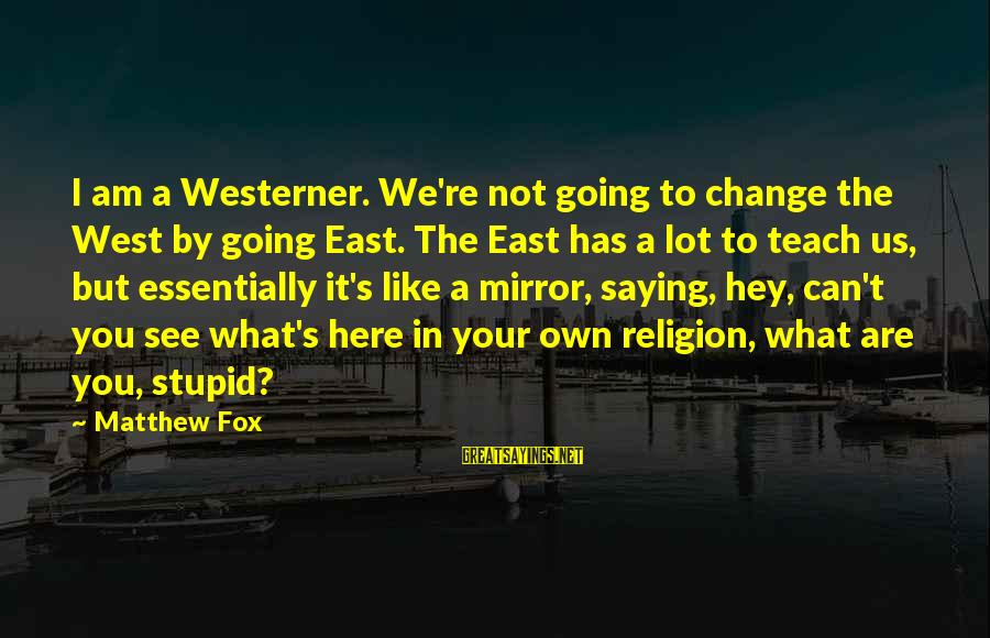 I Can't Change You Sayings By Matthew Fox: I am a Westerner. We're not going to change the West by going East. The