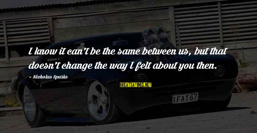 I Can't Change You Sayings By Nicholas Sparks: I know it can't be the same between us, but that doesn't change the way
