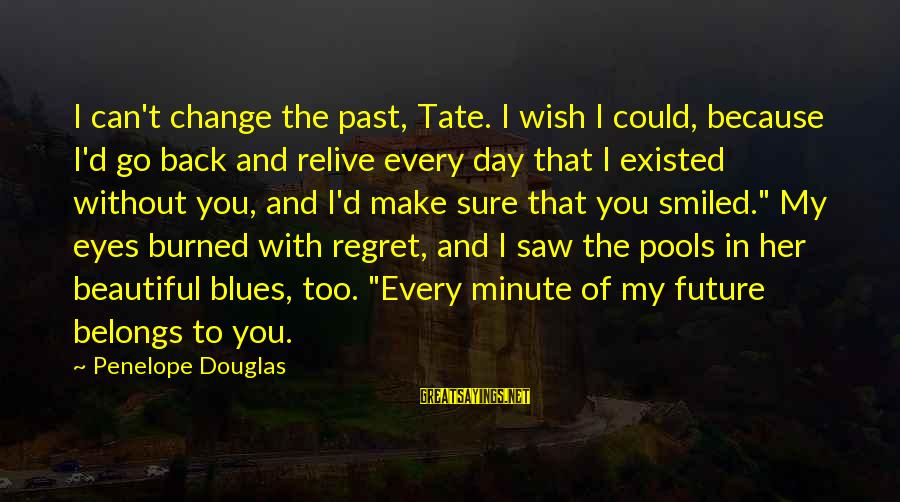 I Can't Change You Sayings By Penelope Douglas: I can't change the past, Tate. I wish I could, because I'd go back and