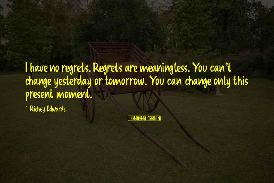 I Can't Change You Sayings By Richey Edwards: I have no regrets. Regrets are meaningless. You can't change yesterday or tomorrow. You can