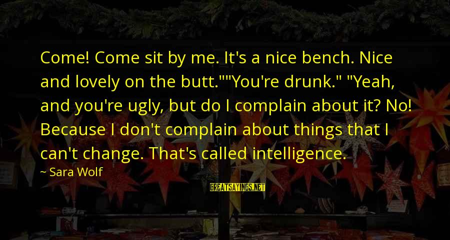 "I Can't Change You Sayings By Sara Wolf: Come! Come sit by me. It's a nice bench. Nice and lovely on the butt.""""You're"