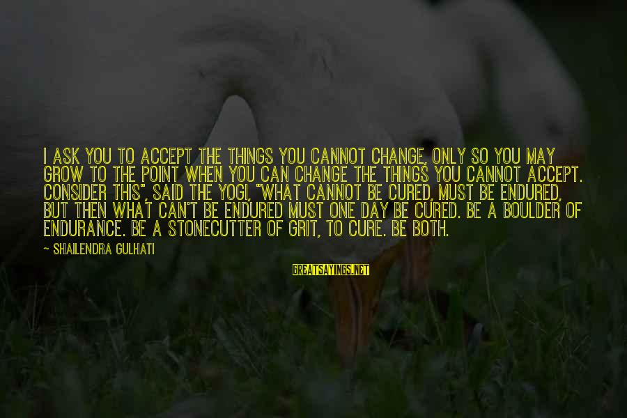 I Can't Change You Sayings By Shailendra Gulhati: I ask you to accept the things you cannot change, only so you may grow