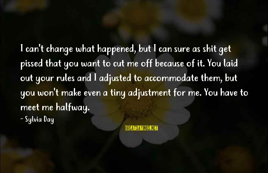 I Can't Change You Sayings By Sylvia Day: I can't change what happened, but I can sure as shit get pissed that you