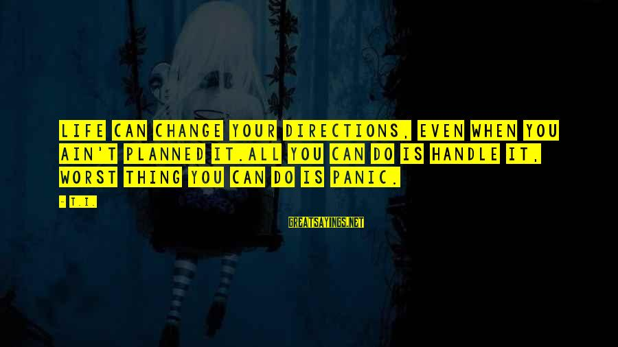 I Can't Change You Sayings By T.I.: Life can change your directions, even when you ain't planned it.All you can do is