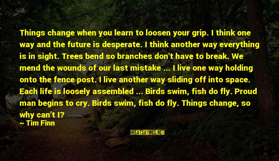 I Can't Change You Sayings By Tim Finn: Things change when you learn to loosen your grip. I think one way and the