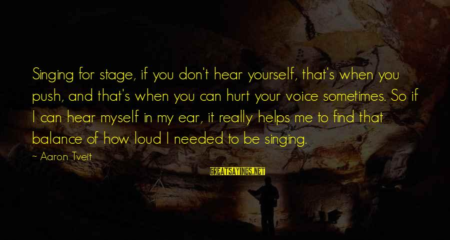 I Can't Hear You Sayings By Aaron Tveit: Singing for stage, if you don't hear yourself, that's when you push, and that's when