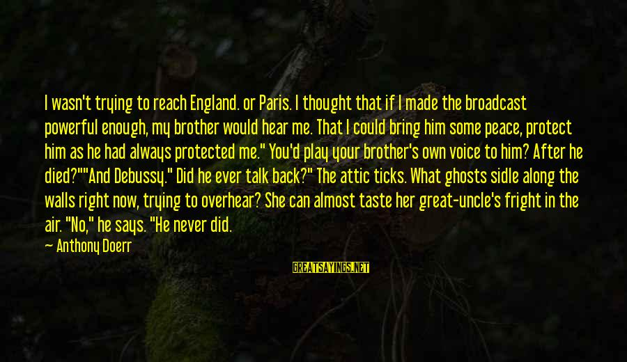 I Can't Hear You Sayings By Anthony Doerr: I wasn't trying to reach England. or Paris. I thought that if I made the