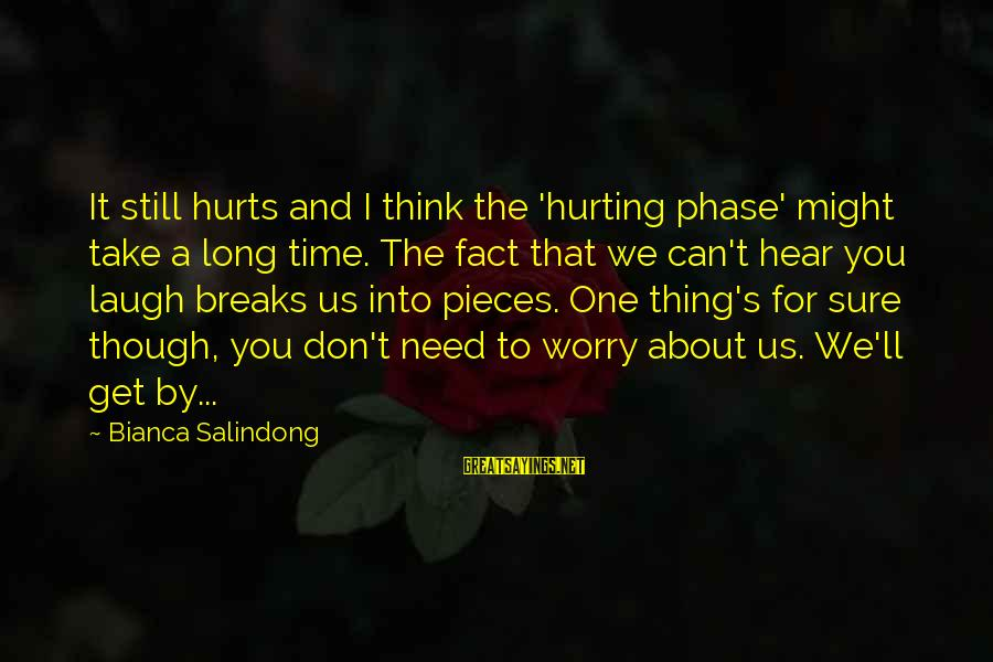 I Can't Hear You Sayings By Bianca Salindong: It still hurts and I think the 'hurting phase' might take a long time. The