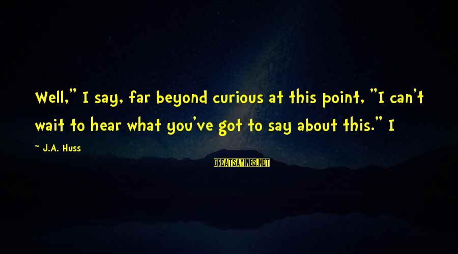 "I Can't Hear You Sayings By J.A. Huss: Well,"" I say, far beyond curious at this point, ""I can't wait to hear what"