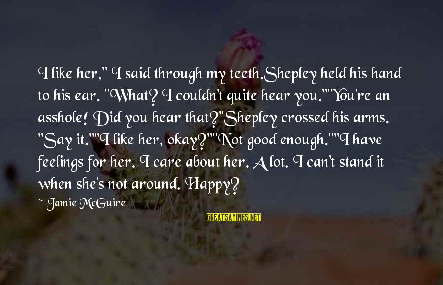 "I Can't Hear You Sayings By Jamie McGuire: I like her,"" I said through my teeth.Shepley held his hand to his ear. ""What?"