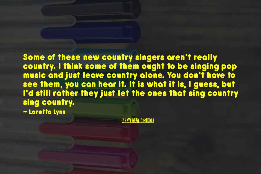 I Can't Hear You Sayings By Loretta Lynn: Some of these new country singers aren't really country. I think some of them ought