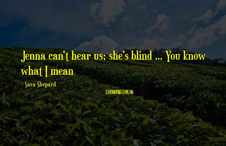 I Can't Hear You Sayings By Sara Shepard: Jenna can't hear us; she's blind ... You know what I mean