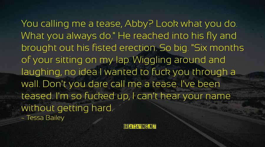 "I Can't Hear You Sayings By Tessa Bailey: You calling me a tease, Abby? Look what you do. What you always do."" He"