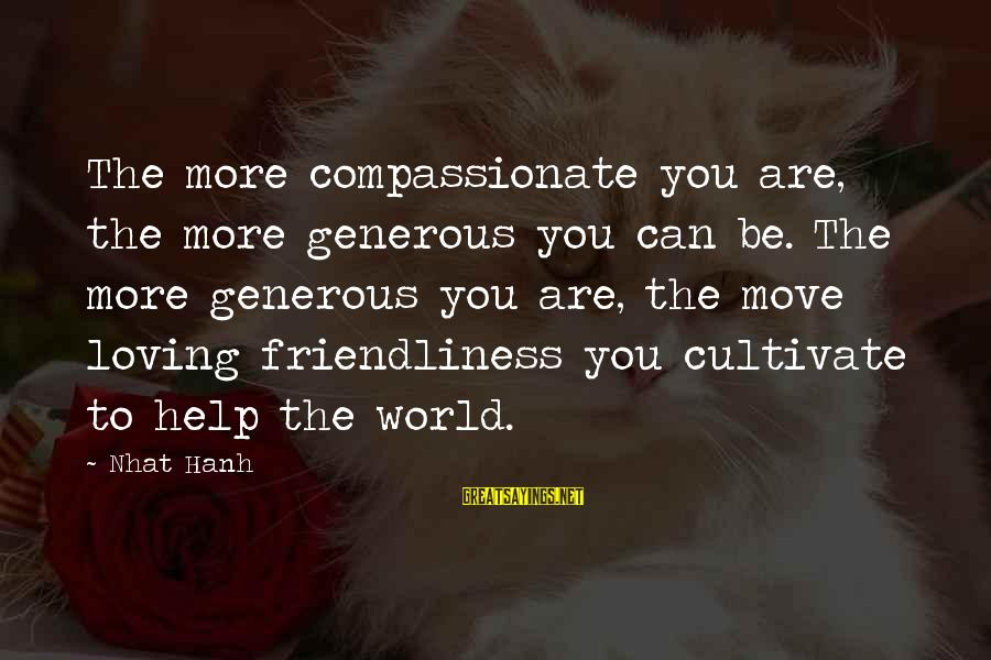 I Can't Help Loving You Sayings By Nhat Hanh: The more compassionate you are, the more generous you can be. The more generous you