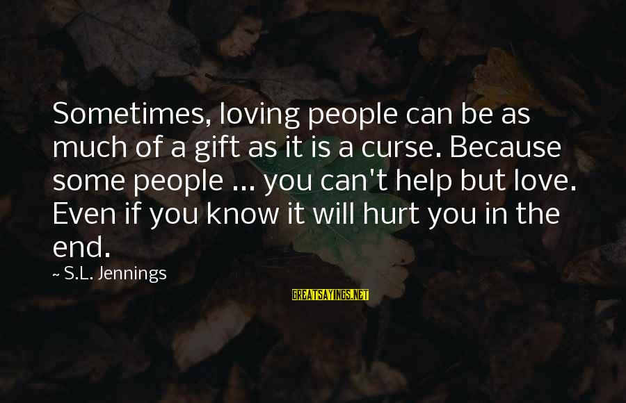 I Can't Help Loving You Sayings By S.L. Jennings: Sometimes, loving people can be as much of a gift as it is a curse.