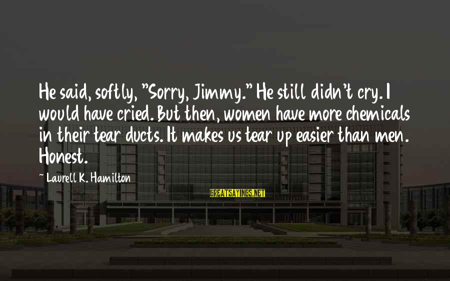 "I Cried A Tear Sayings By Laurell K. Hamilton: He said, softly, ""Sorry, Jimmy."" He still didn't cry. I would have cried. But then,"