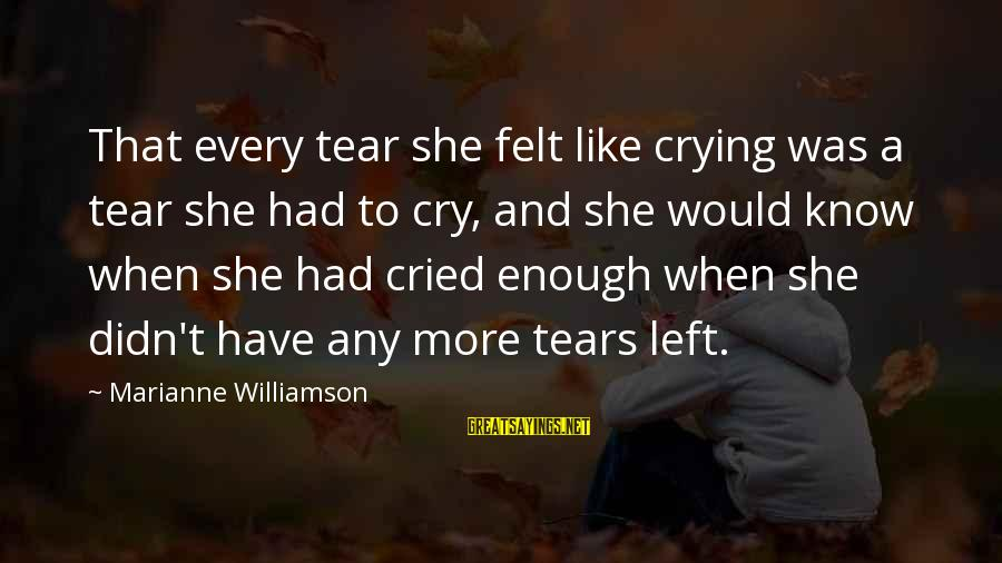I Cried A Tear Sayings By Marianne Williamson: That every tear she felt like crying was a tear she had to cry, and