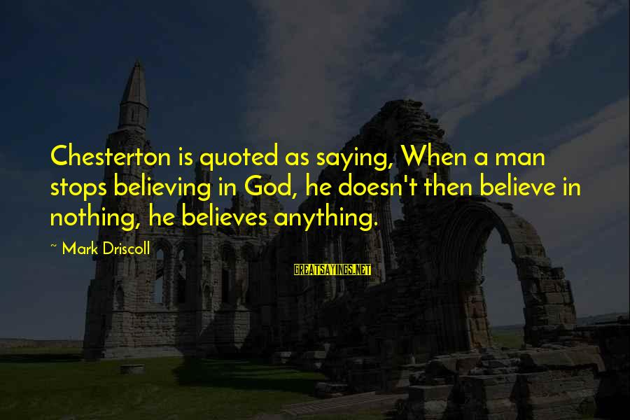 I Cried A Tear Sayings By Mark Driscoll: Chesterton is quoted as saying, When a man stops believing in God, he doesn't then