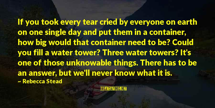 I Cried A Tear Sayings By Rebecca Stead: If you took every tear cried by everyone on earth on one single day and