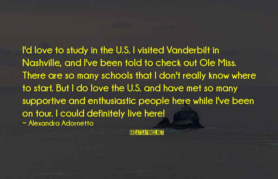 I Do Love U Sayings By Alexandra Adornetto: I'd love to study in the U.S. I visited Vanderbilt in Nashville, and I've been