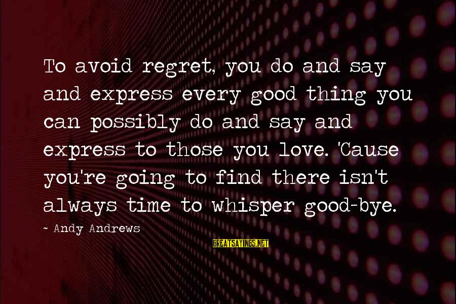 I Do Love U Sayings By Andy Andrews: To avoid regret, you do and say and express every good thing you can possibly