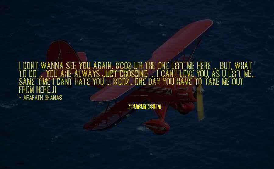 I Do Love U Sayings By Arafath Shanas: I dont wanna see you again. B'coz U'r the one left me here ... but,