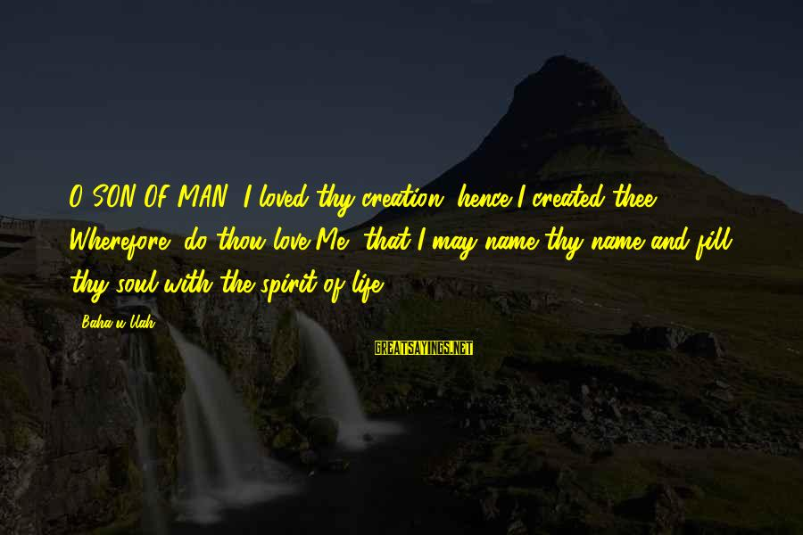 I Do Love U Sayings By Baha'u'llah: O SON OF MAN! I loved thy creation, hence I created thee. Wherefore, do thou
