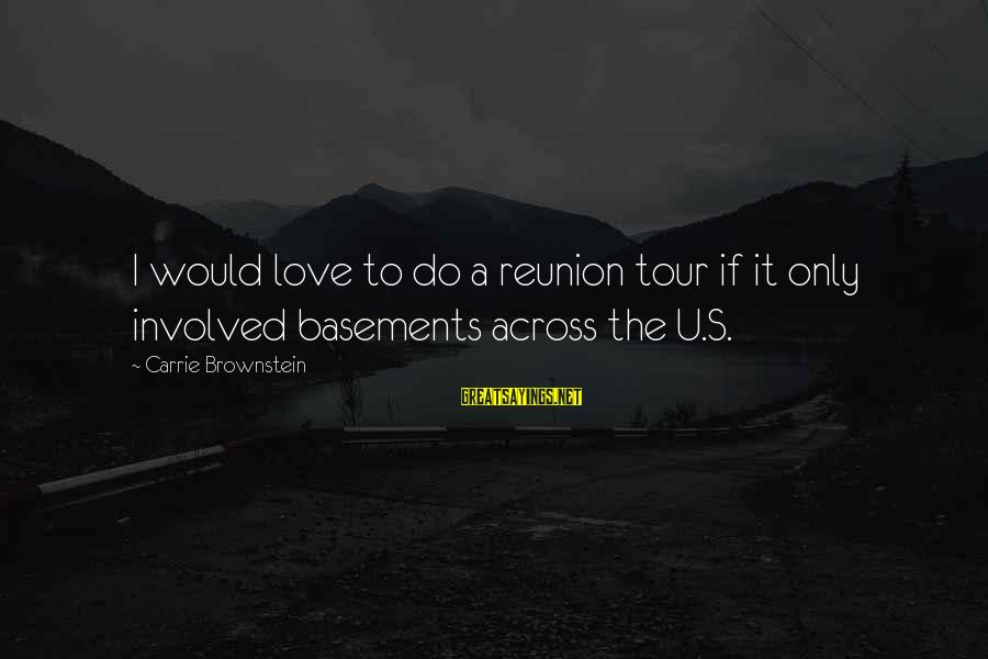I Do Love U Sayings By Carrie Brownstein: I would love to do a reunion tour if it only involved basements across the