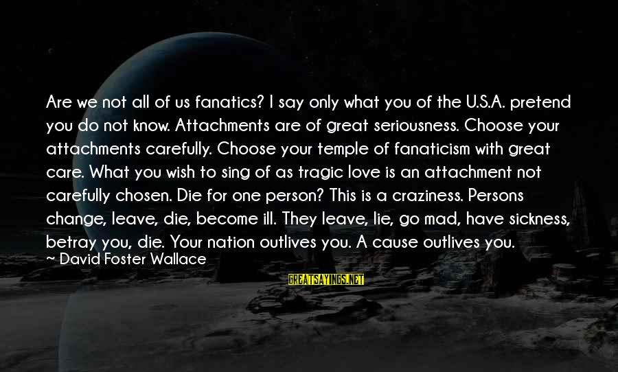 I Do Love U Sayings By David Foster Wallace: Are we not all of us fanatics? I say only what you of the U.S.A.