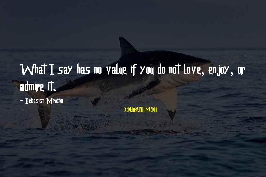 I Do Love U Sayings By Debasish Mridha: What I say has no value if you do not love, enjoy, or admire it.