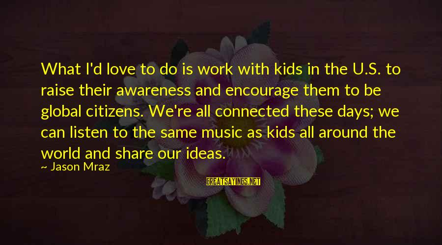I Do Love U Sayings By Jason Mraz: What I'd love to do is work with kids in the U.S. to raise their